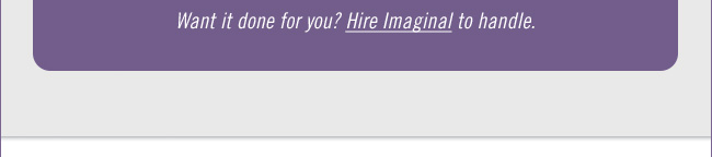 Want it done for you? Hire Imaginal to handle